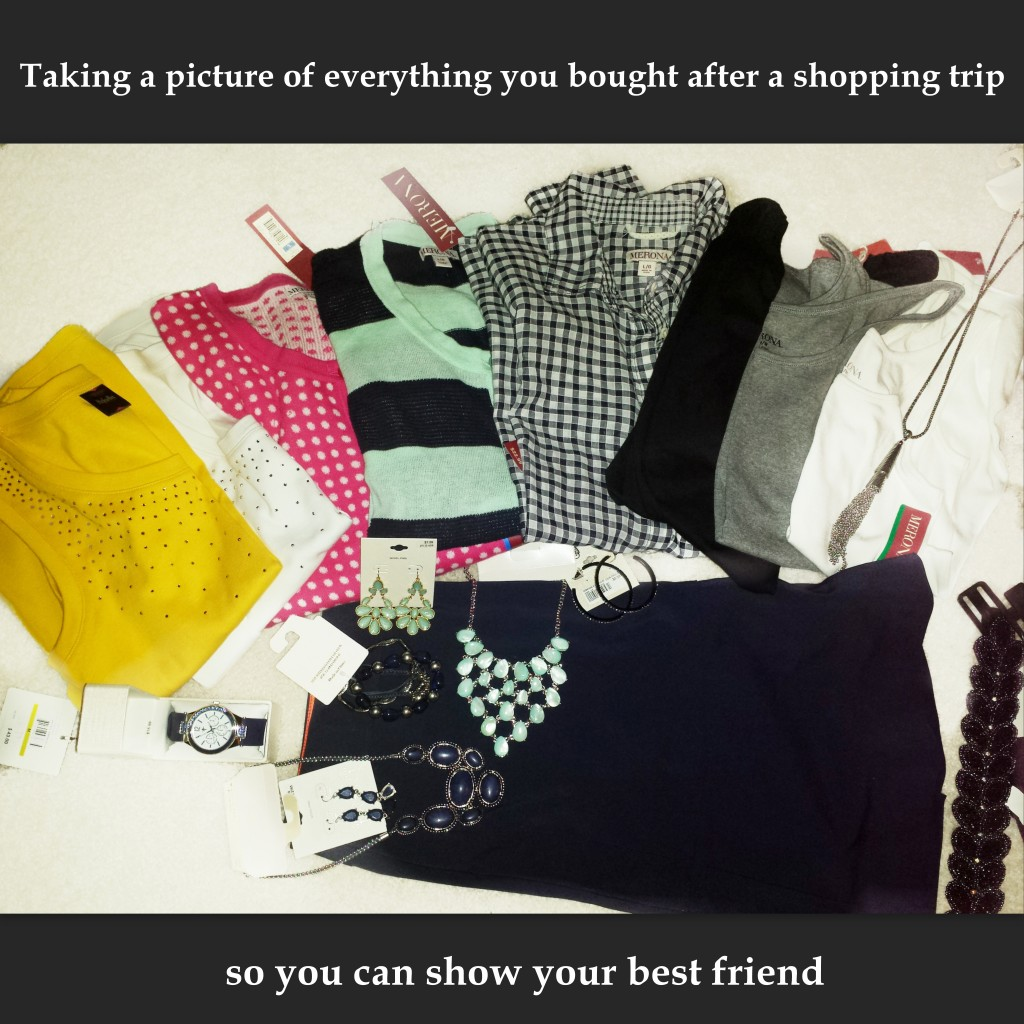 taking a picture of everything you bought after a shopping trip so you can show your best friend