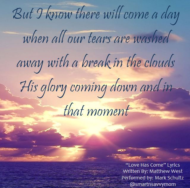 love has come lyrics, But I know there will come a day when all our tears are washed away, with a break in the clouds, his glory coming down and in that moment