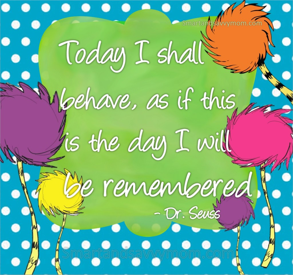 today I shall behave as if this is the day I will be remembered dr. seuss quote