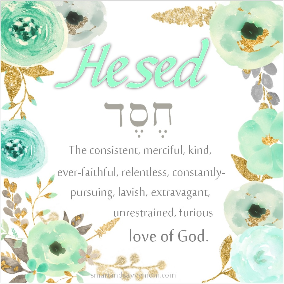 Hesed Hebrew word for gods love toward us; The consistent, ever-faithful, relentless, constantly-pursuing, lavish, extravagant, unrestrained, furious love of God.