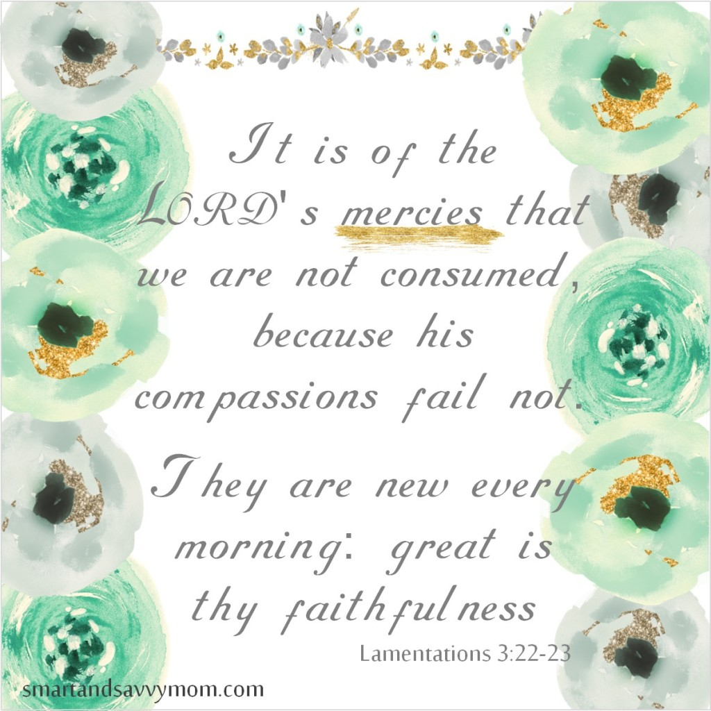 lamentations 3:22-23 kjv It is of the LORD's mercies that we are not consumed, because his compassions fail not. They are new every morning: great is thy faithfulness